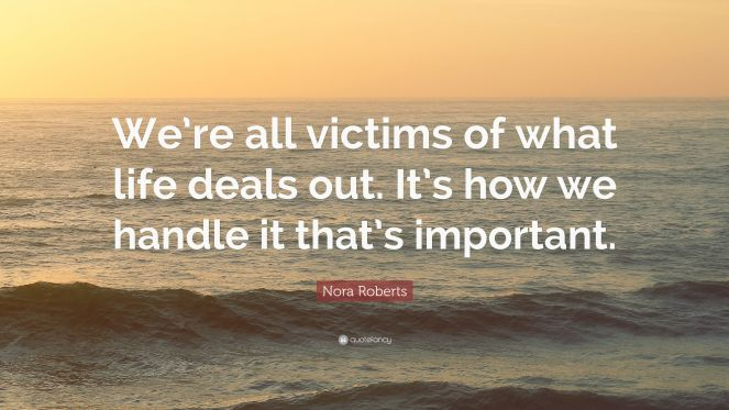 3658686-Nora-Roberts-Quote-We-re-all-victims-of-what-life-deals-out-It-s